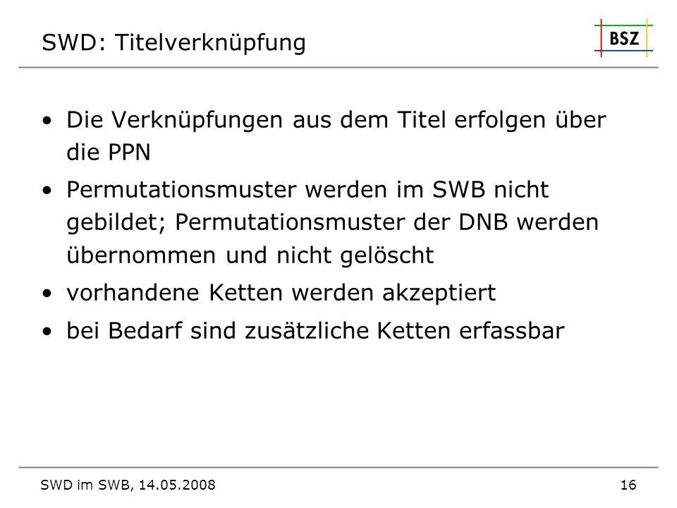 SWD im SWB, 14.05.200816 SWD: Titelverknüpfung Die Verknüpfungen aus dem Titel erfolgen über die PPN Permutationsmuster werden im SWB nicht gebildet;