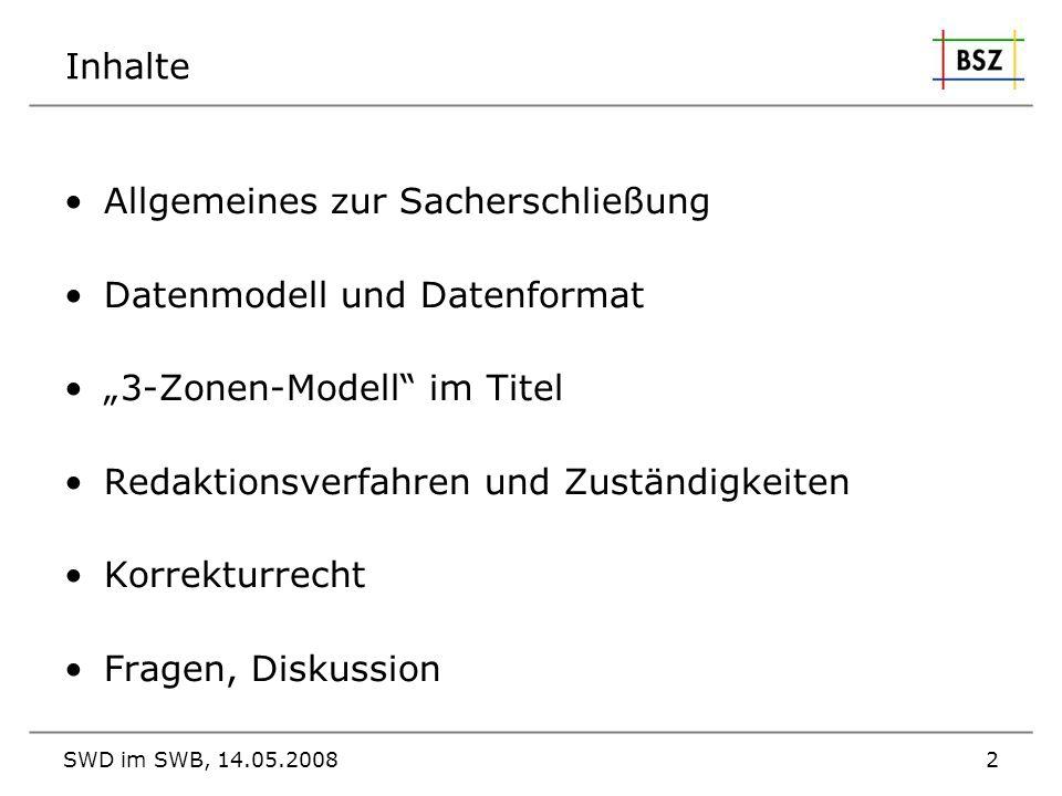 SWD im SWB, 14.05.20082 Inhalte Allgemeines zur Sacherschließung Datenmodell und Datenformat 3-Zonen-Modell im Titel Redaktionsverfahren und Zuständig