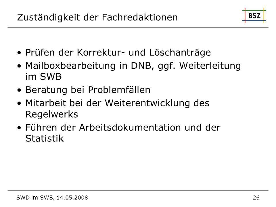 SWD im SWB, 14.05.200826 Zuständigkeit der Fachredaktionen Prüfen der Korrektur- und Löschanträge Mailboxbearbeitung in DNB, ggf. Weiterleitung im SWB