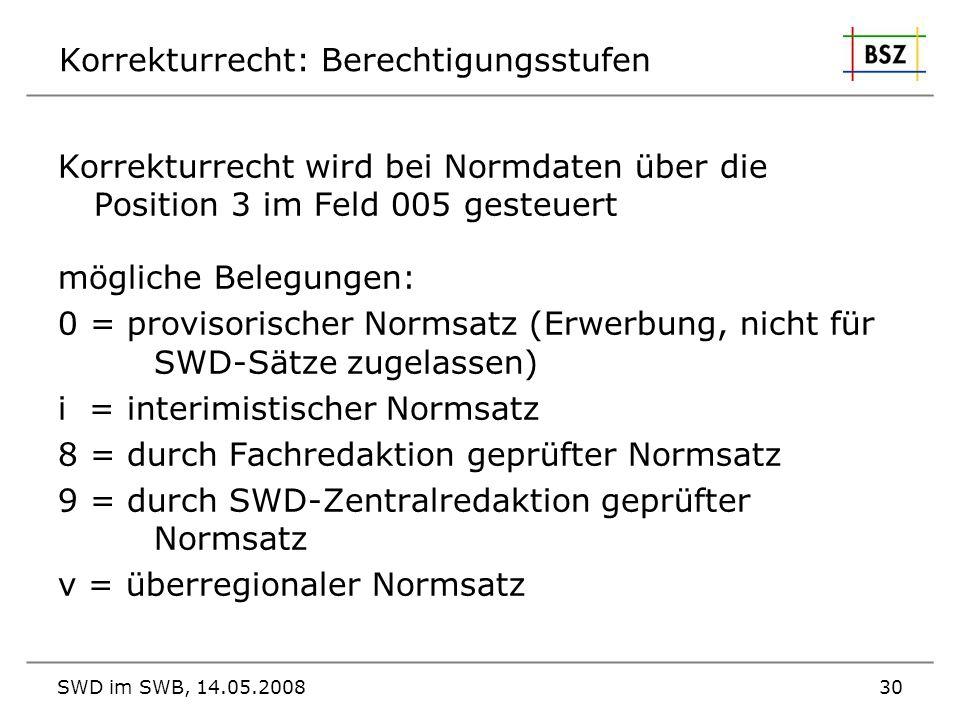 SWD im SWB, 14.05.200830 Korrekturrecht: Berechtigungsstufen Korrekturrecht wird bei Normdaten über die Position 3 im Feld 005 gesteuert mögliche Bele