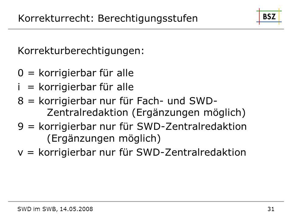 SWD im SWB, 14.05.200831 Korrekturrecht: Berechtigungsstufen Korrekturberechtigungen: 0 = korrigierbar für alle i = korrigierbar für alle 8 = korrigie