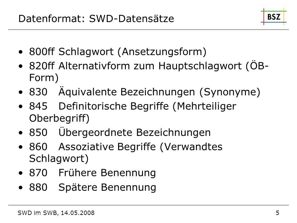 SWD im SWB, 14.05.20085 Datenformat: SWD-Datensätze 800ff Schlagwort (Ansetzungsform) 820ff Alternativform zum Hauptschlagwort (ÖB- Form) 830 Äquivale