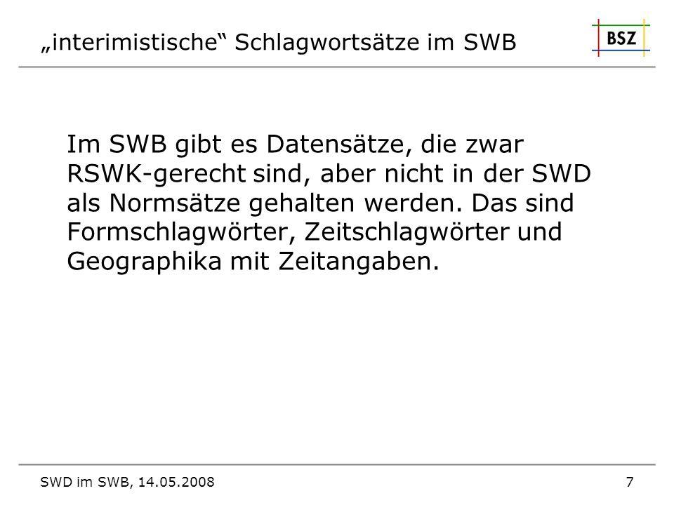 SWD im SWB, 14.05.20087 interimistische Schlagwortsätze im SWB Im SWB gibt es Datensätze, die zwar RSWK-gerecht sind, aber nicht in der SWD als Normsä