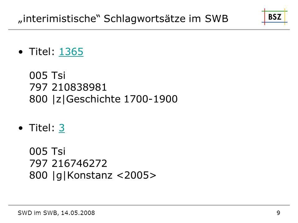 SWD im SWB, 14.05.20089 interimistische Schlagwortsätze im SWB Titel: 1365 005 Tsi 797 210838981 800  z Geschichte 1700-19001365 Titel: 3 005 Tsi 797