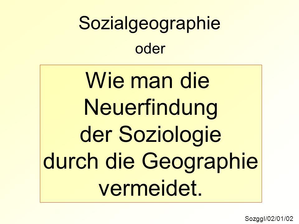 Sozialgeographie SozggI/02/01/02 oder Wie man die Neuerfindung der Soziologie durch die Geographie vermeidet.