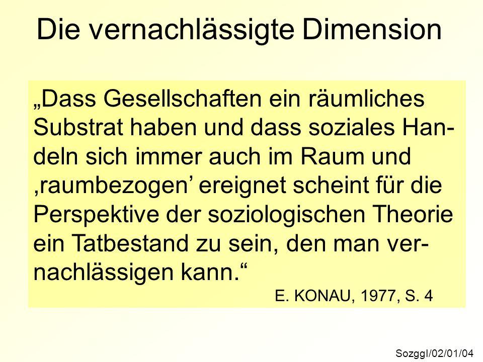 Die vernachlässigte Dimension SozggI/02/01/04 Dass Gesellschaften ein räumliches Substrat haben und dass soziales Han- deln sich immer auch im Raum und,raumbezogen ereignet scheint für die Perspektive der soziologischen Theorie ein Tatbestand zu sein, den man ver- nachlässigen kann.