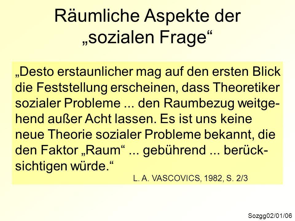 Räumliche Aspekte der sozialen Frage Sozgg02/01/06 Desto erstaunlicher mag auf den ersten Blick die Feststellung erscheinen, dass Theoretiker sozialer Probleme...