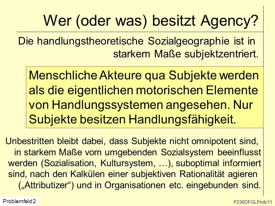 Wer (oder was) besitzt Agency? P236DFGLProb/11 Die handlungstheoretische Sozialgeographie ist in starkem Maße subjektzentriert. Menschliche Akteure qu