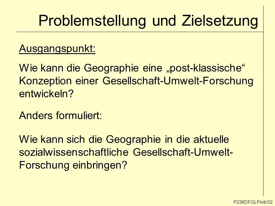 Problemstellung und Zielsetzung P236DFGLProb/02 Ausgangspunkt: Wie kann die Geographie eine post-klassische Konzeption einer Gesellschaft-Umwelt-Forsc