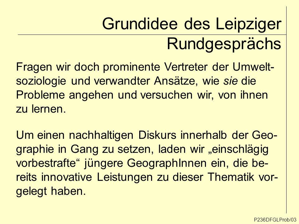 P236DFGLProb/03 Grundidee des Leipziger Rundgesprächs Fragen wir doch prominente Vertreter der Umwelt- soziologie und verwandter Ansätze, wie sie die