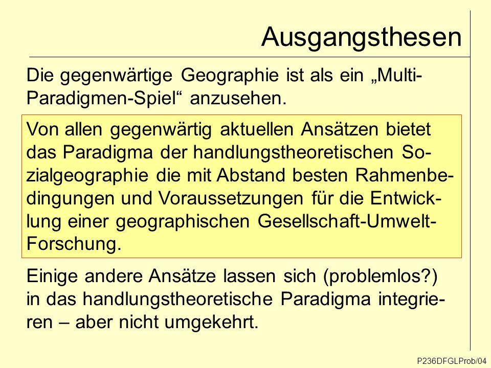 Ausgangsthesen P236DFGLProb/04 Die gegenwärtige Geographie ist als ein Multi- Paradigmen-Spiel anzusehen. Von allen gegenwärtig aktuellen Ansätzen bie