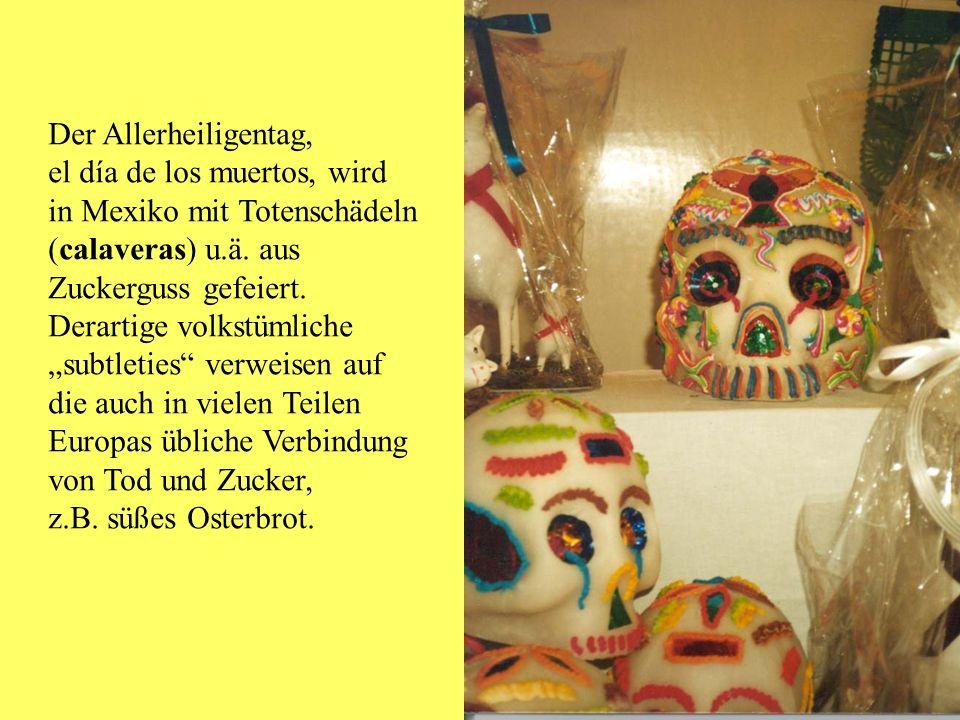 Der Allerheiligentag, el día de los muertos, wird in Mexiko mit Totenschädeln (calaveras) u.ä. aus Zuckerguss gefeiert. Derartige volkstümliche subtle