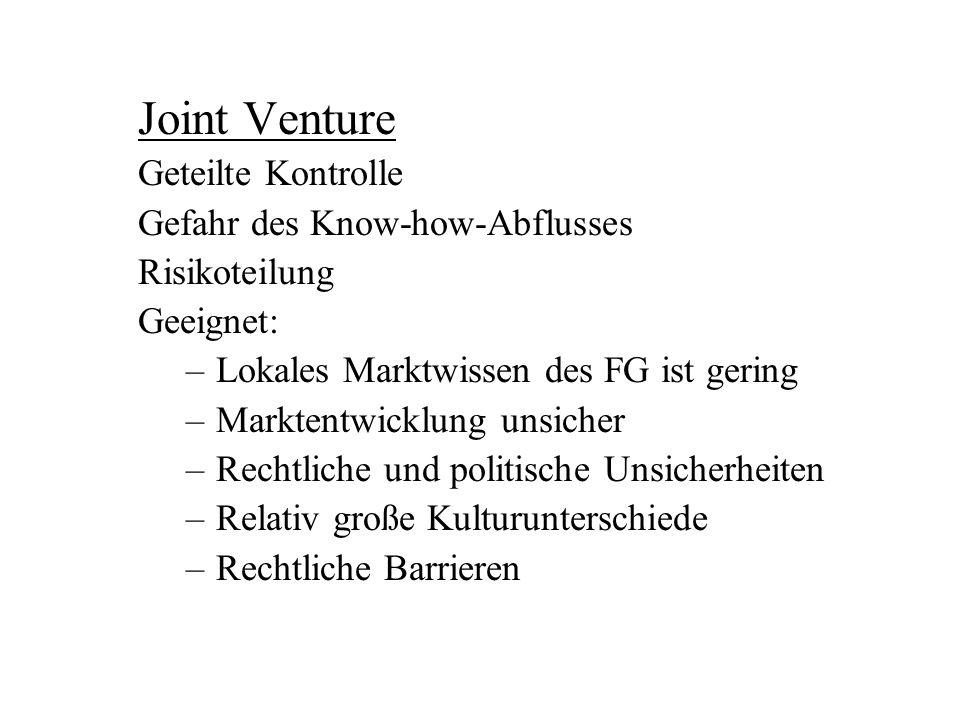 Joint Venture Geteilte Kontrolle Gefahr des Know-how-Abflusses Risikoteilung Geeignet: –Lokales Marktwissen des FG ist gering –Marktentwicklung unsich