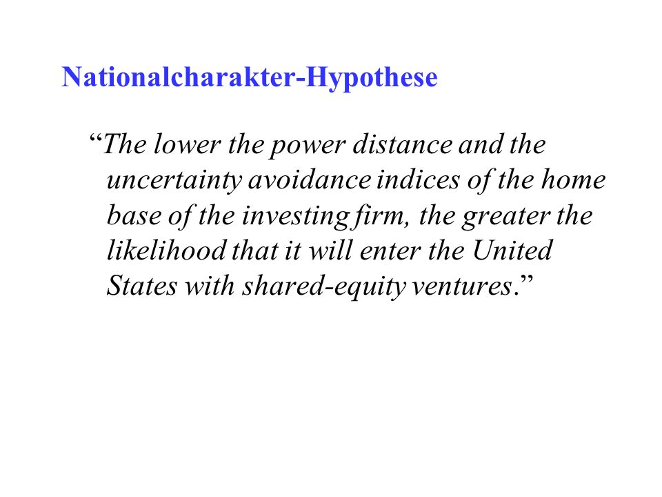 Nationalcharakter-Hypothese The lower the power distance and the uncertainty avoidance indices of the home base of the investing firm, the greater the likelihood that it will enter the United States with shared-equity ventures.