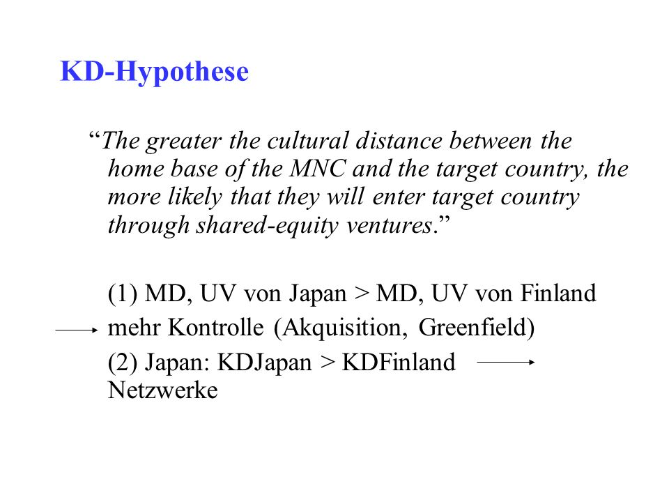 KD-Hypothese The greater the cultural distance between the home base of the MNC and the target country, the more likely that they will enter target co