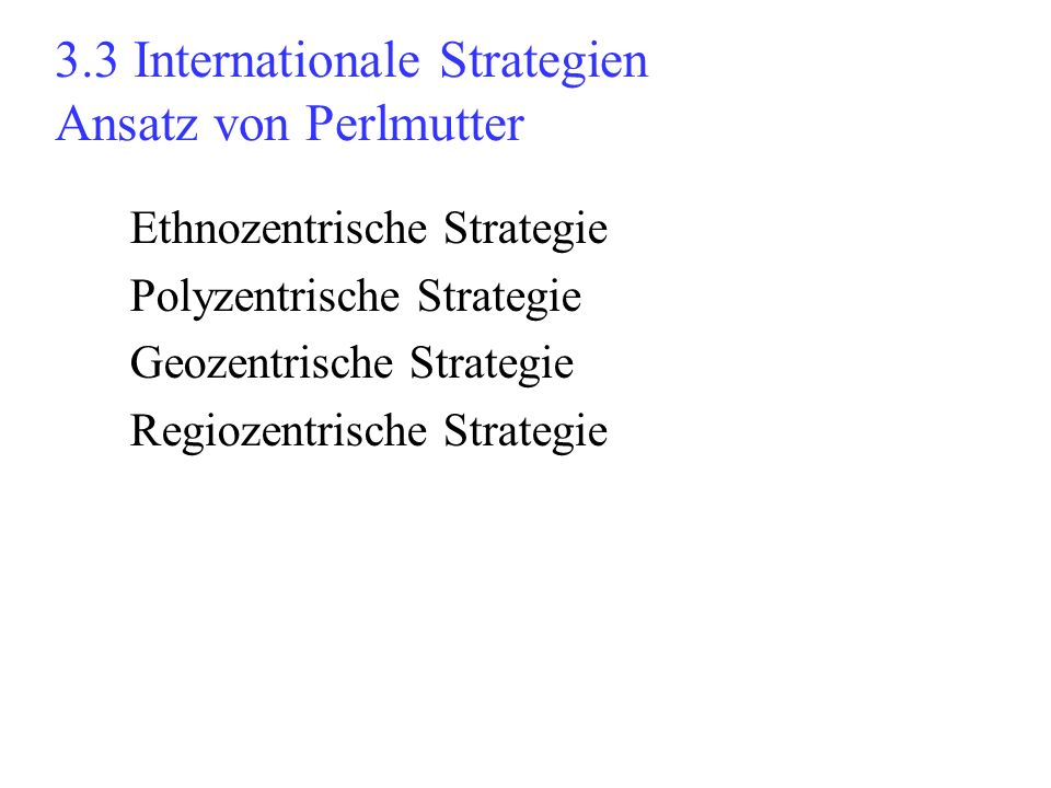 3.3 Internationale Strategien Ansatz von Perlmutter Ethnozentrische Strategie Polyzentrische Strategie Geozentrische Strategie Regiozentrische Strateg