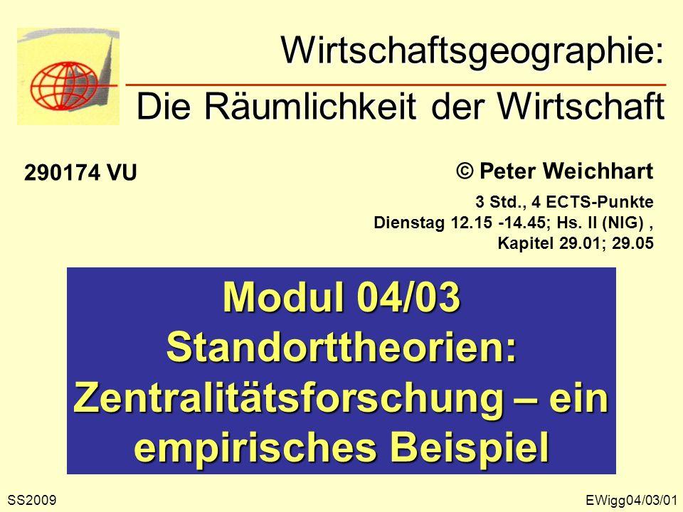 © Peter Weichhart Modul 04/03 Standorttheorien: Zentralitätsforschung – ein empirisches Beispiel EWigg04/03/01 Wirtschaftsgeographie: Die Räumlichkeit