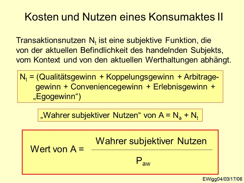 EWigg04/03/17/06 Kosten und Nutzen eines Konsumaktes II Transaktionsnutzen N t ist eine subjektive Funktion, die von der aktuellen Befindlichkeit des