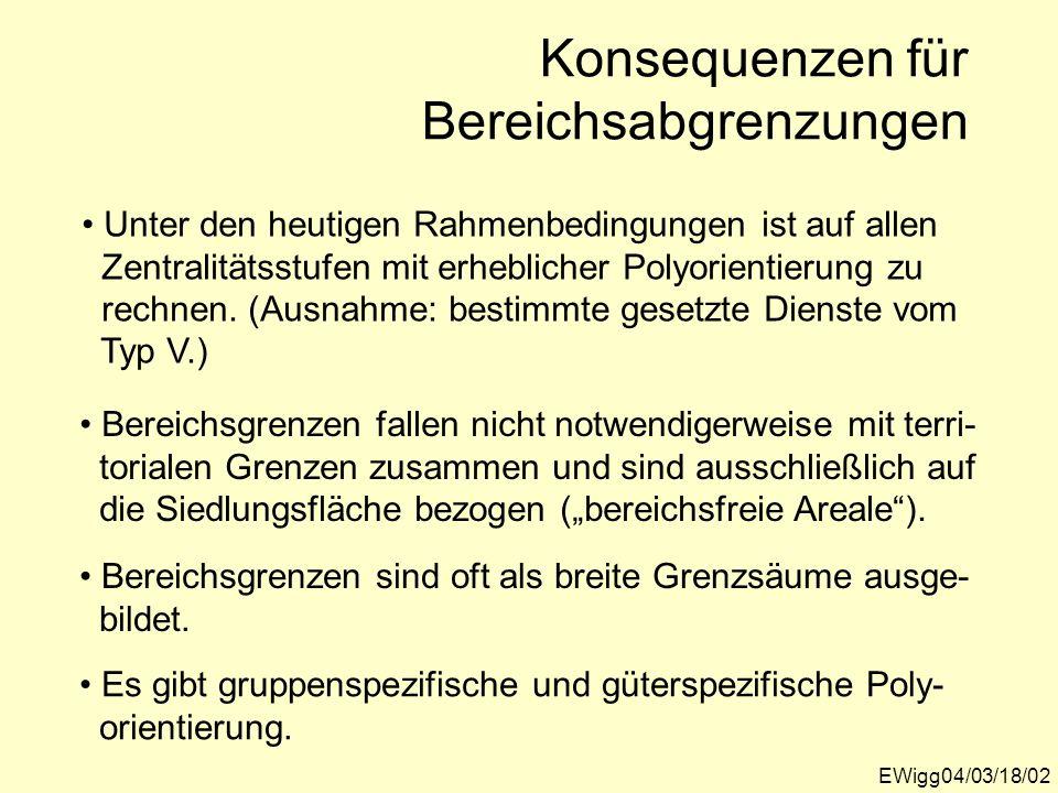 EWigg04/03/18/02 Konsequenzen für Bereichsabgrenzungen Unter den heutigen Rahmenbedingungen ist auf allen Zentralitätsstufen mit erheblicher Polyorien