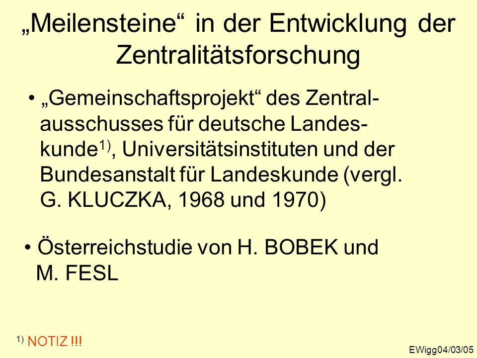 Meilensteine in der Entwicklung der Zentralitätsforschung EWigg04/03/05 Gemeinschaftsprojekt des Zentral- ausschusses für deutsche Landes- kunde 1), U