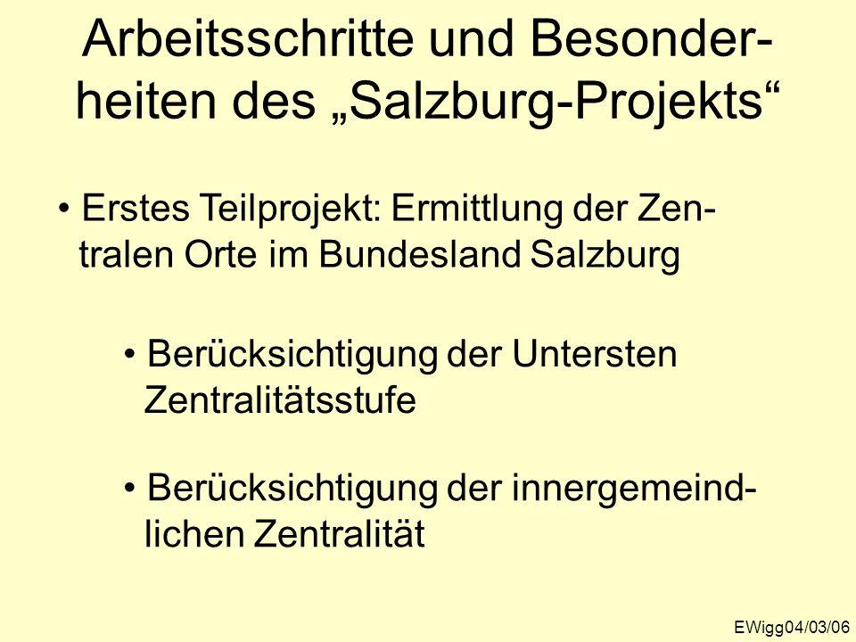 Arbeitsschritte und Besonder- heiten des Salzburg-Projekts EWigg04/03/06 Erstes Teilprojekt: Ermittlung der Zen- tralen Orte im Bundesland Salzburg Be