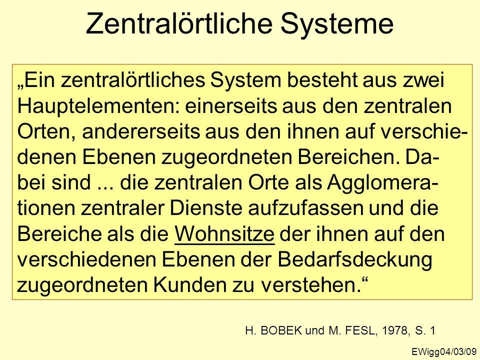 EWigg04/03/09 Zentralörtliche Systeme Ein zentralörtliches System besteht aus zwei Hauptelementen: einerseits aus den zentralen Orten, andererseits au