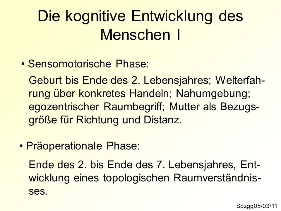 Die kognitive Entwicklung des Menschen I Sozgg05/03/11 Sensomotorische Phase: Geburt bis Ende des 2. Lebensjahres; Welterfah- rung über konkretes Hand