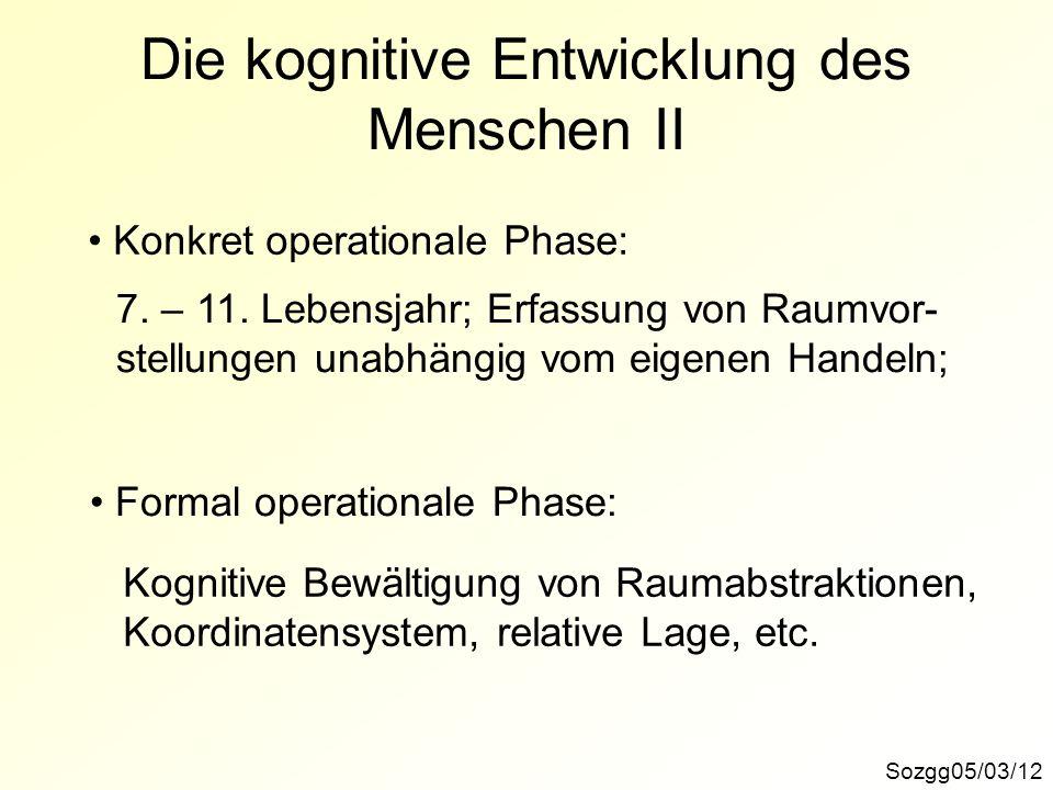 Sozgg05/03/12 Die kognitive Entwicklung des Menschen II Konkret operationale Phase: 7. – 11. Lebensjahr; Erfassung von Raumvor- stellungen unabhängig