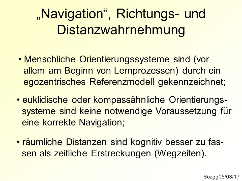 Navigation, Richtungs- und Distanzwahrnehmung Sozgg05/03/17 Menschliche Orientierungssysteme sind (vor allem am Beginn von Lernprozessen) durch ein eg