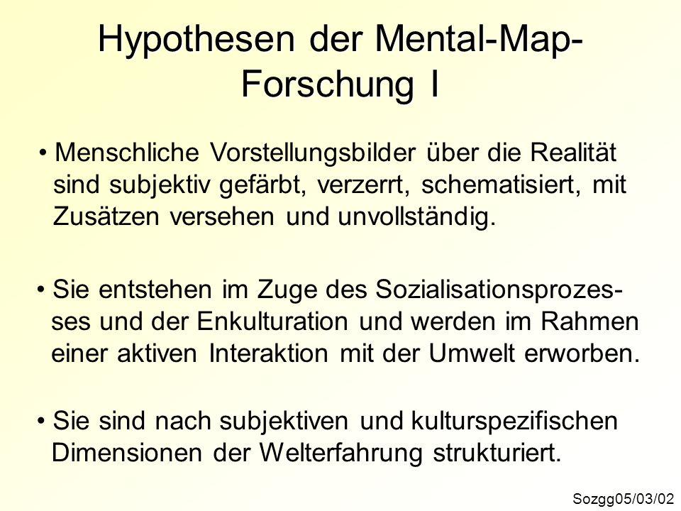 Hypothesen der Mental-Map- Forschung I Sozgg05/03/02 Menschliche Vorstellungsbilder über die Realität sind subjektiv gefärbt, verzerrt, schematisiert,
