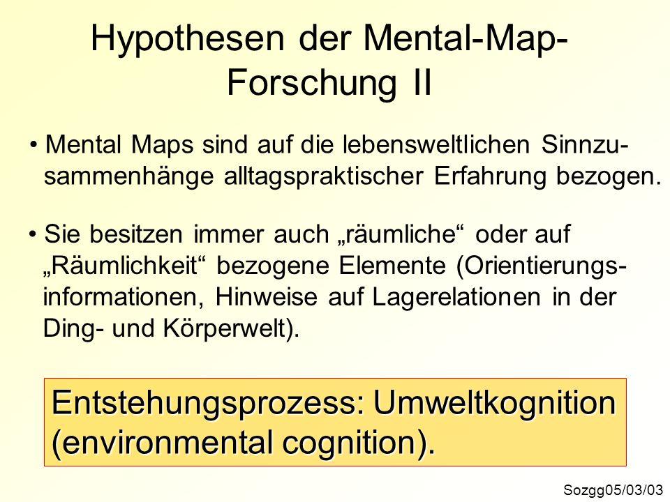 Sozgg05/03/03 Hypothesen der Mental-Map- Forschung II Mental Maps sind auf die lebensweltlichen Sinnzu- sammenhänge alltagspraktischer Erfahrung bezog