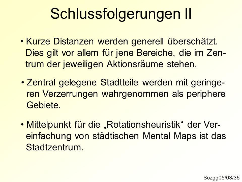Sozgg05/03/35 Schlussfolgerungen II Kurze Distanzen werden generell überschätzt. Dies gilt vor allem für jene Bereiche, die im Zen- trum der jeweilige
