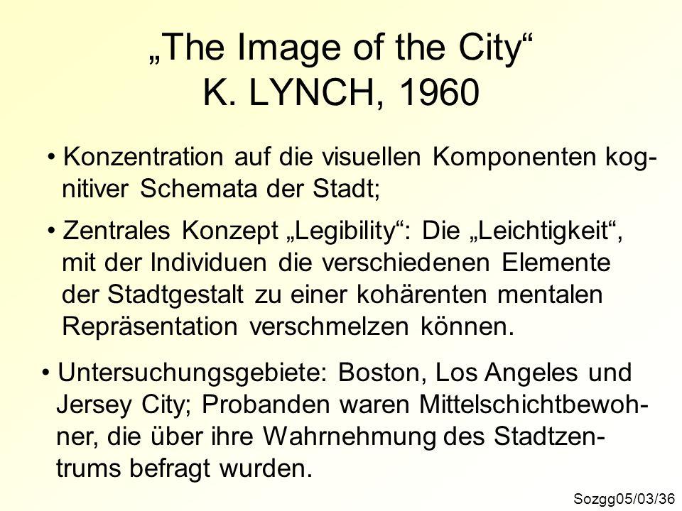 The Image of the City K. LYNCH, 1960 Sozgg05/03/36 Konzentration auf die visuellen Komponenten kog- nitiver Schemata der Stadt; Zentrales Konzept Legi