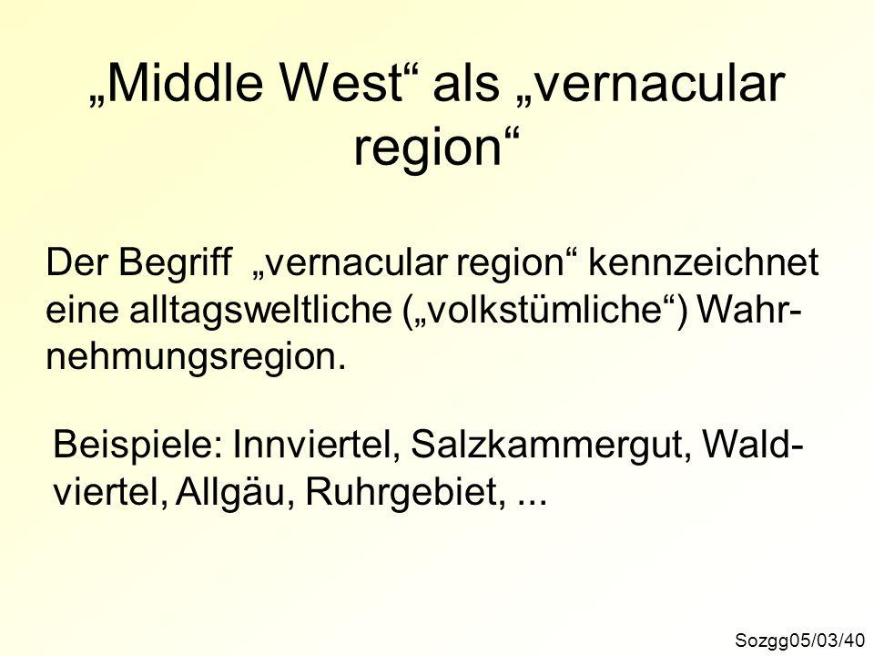 Sozgg05/03/40 Middle West als vernacular region Der Begriff vernacular region kennzeichnet eine alltagsweltliche (volkstümliche) Wahr- nehmungsregion.