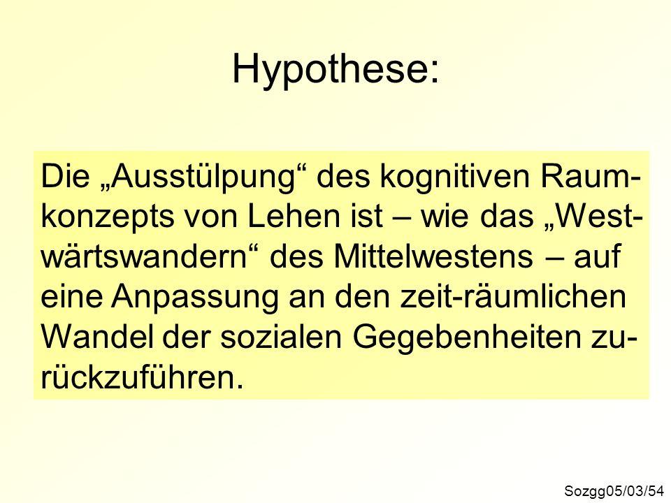 Hypothese: Sozgg05/03/54 Die Ausstülpung des kognitiven Raum- konzepts von Lehen ist – wie das West- wärtswandern des Mittelwestens – auf eine Anpassu