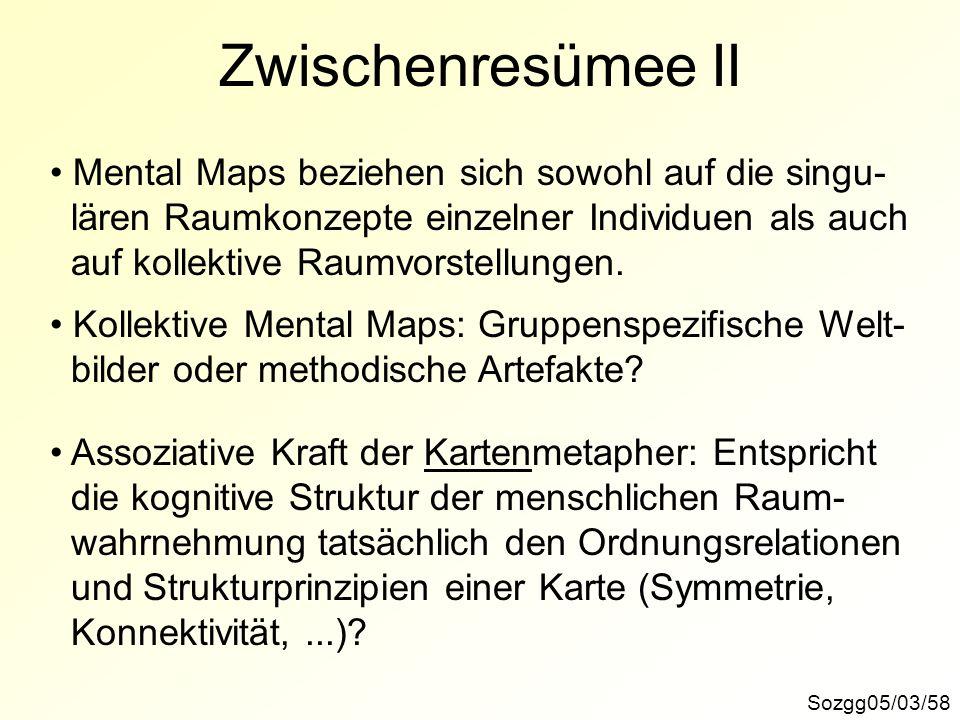 Sozgg05/03/58 Zwischenresümee II Mental Maps beziehen sich sowohl auf die singu- lären Raumkonzepte einzelner Individuen als auch auf kollektive Raumv