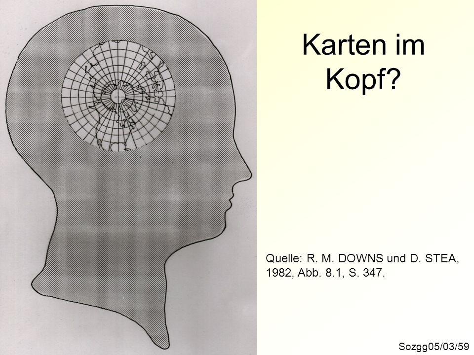 Karten im Kopf? Sozgg05/03/59 Quelle: R. M. DOWNS und D. STEA, 1982, Abb. 8.1, S. 347.