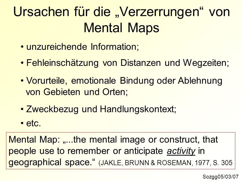 Ursachen für die Verzerrungen von Mental Maps Sozgg05/03/07 unzureichende Information; Fehleinschätzung von Distanzen und Wegzeiten; Vorurteile, emoti