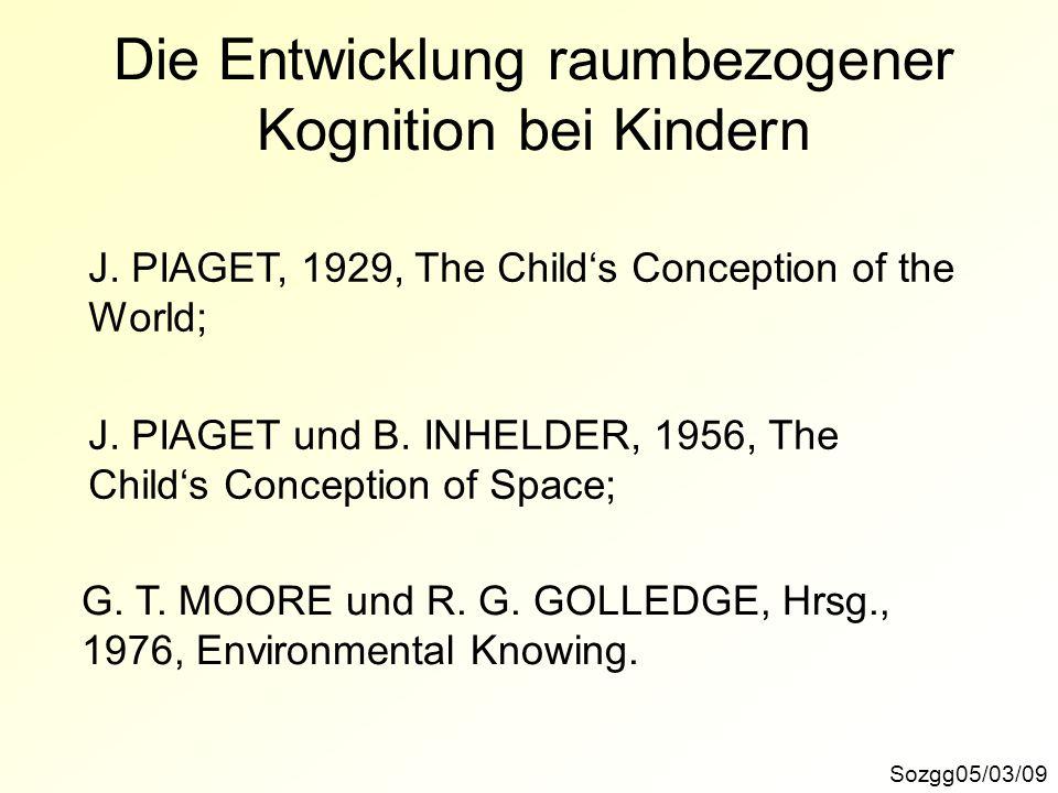 Die Entwicklung raumbezogener Kognition bei Kindern Sozgg05/03/09 J. PIAGET, 1929, The Childs Conception of the World; J. PIAGET und B. INHELDER, 1956