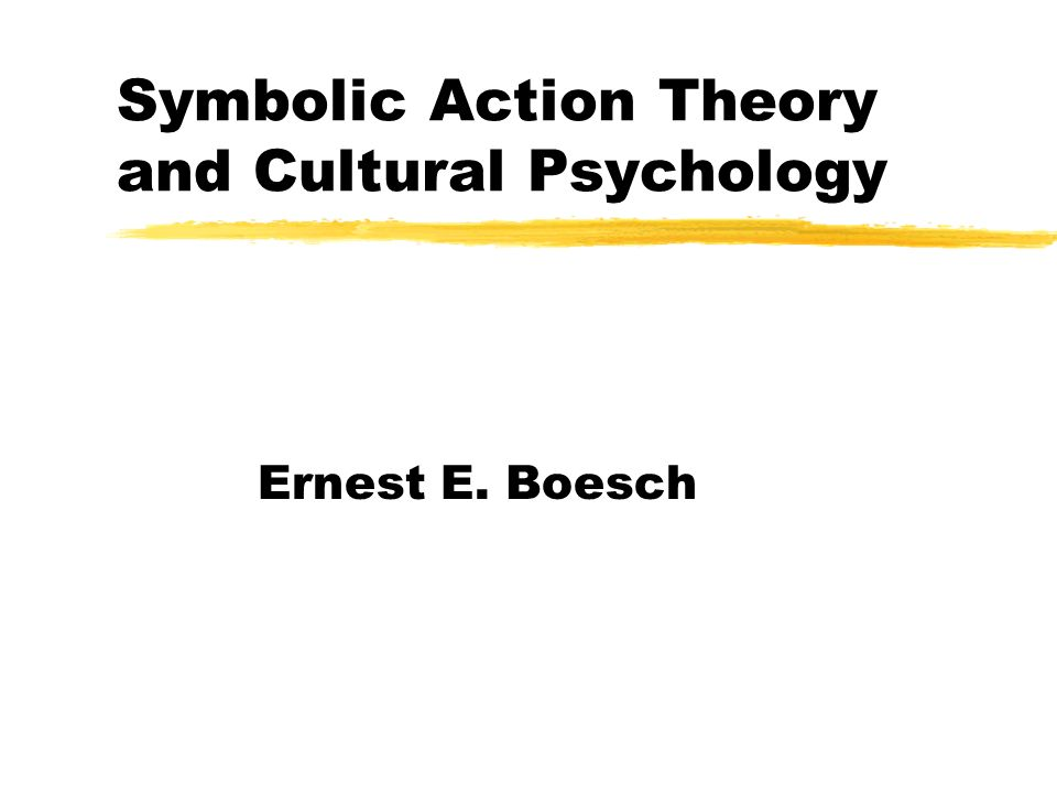 Symbolic Action Theory and Cultural Psychology Ernest E. Boesch