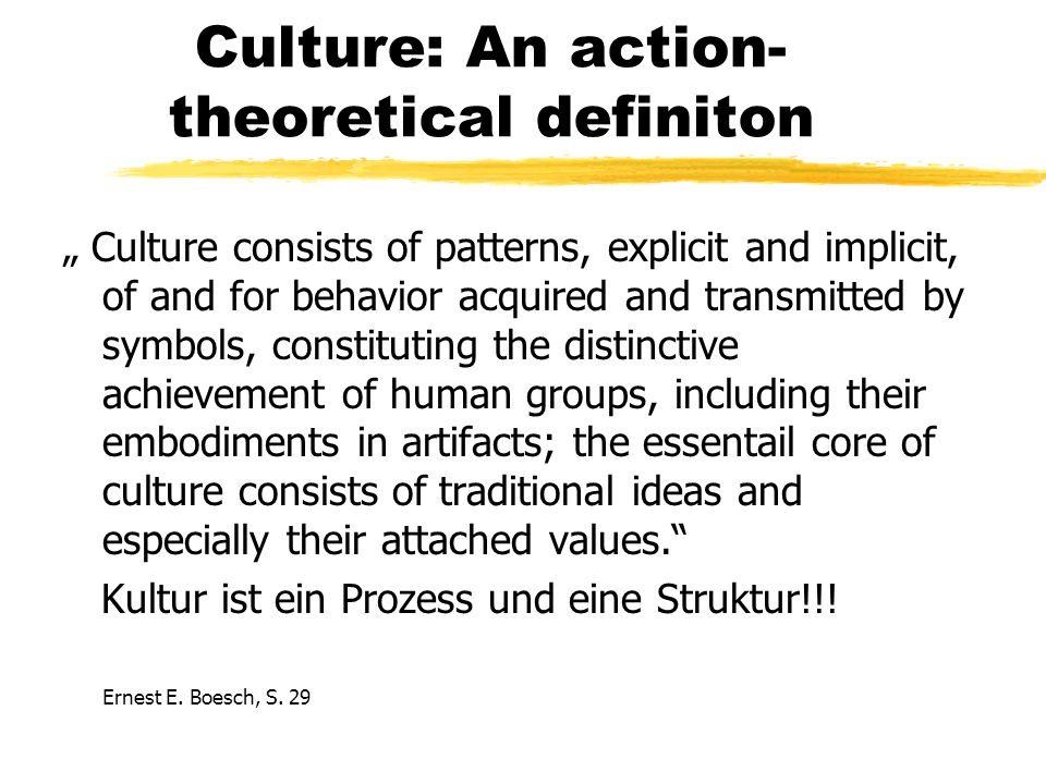 Culture: An action- theoretical definiton Culture consists of patterns, explicit and implicit, of and for behavior acquired and transmitted by symbols, constituting the distinctive achievement of human groups, including their embodiments in artifacts; the essentail core of culture consists of traditional ideas and especially their attached values.