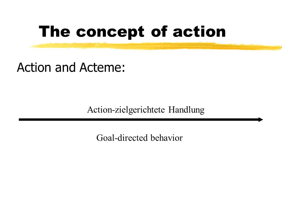 The concept of action Action and Acteme: Action-zielgerichtete Handlung Goal-directed behavior