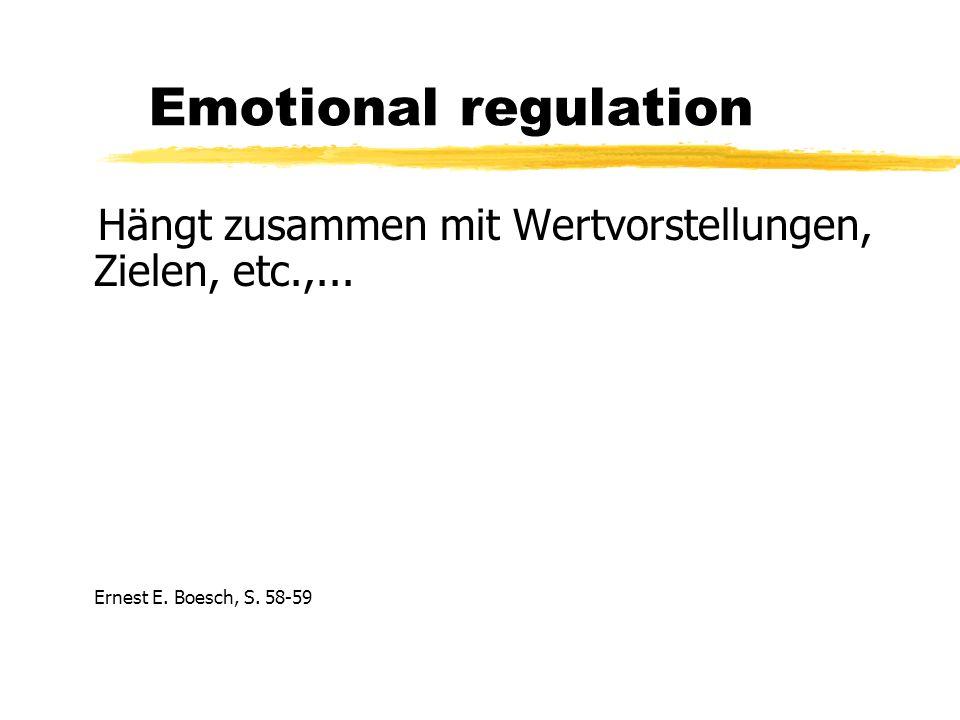 Emotional regulation Hängt zusammen mit Wertvorstellungen, Zielen, etc.,...