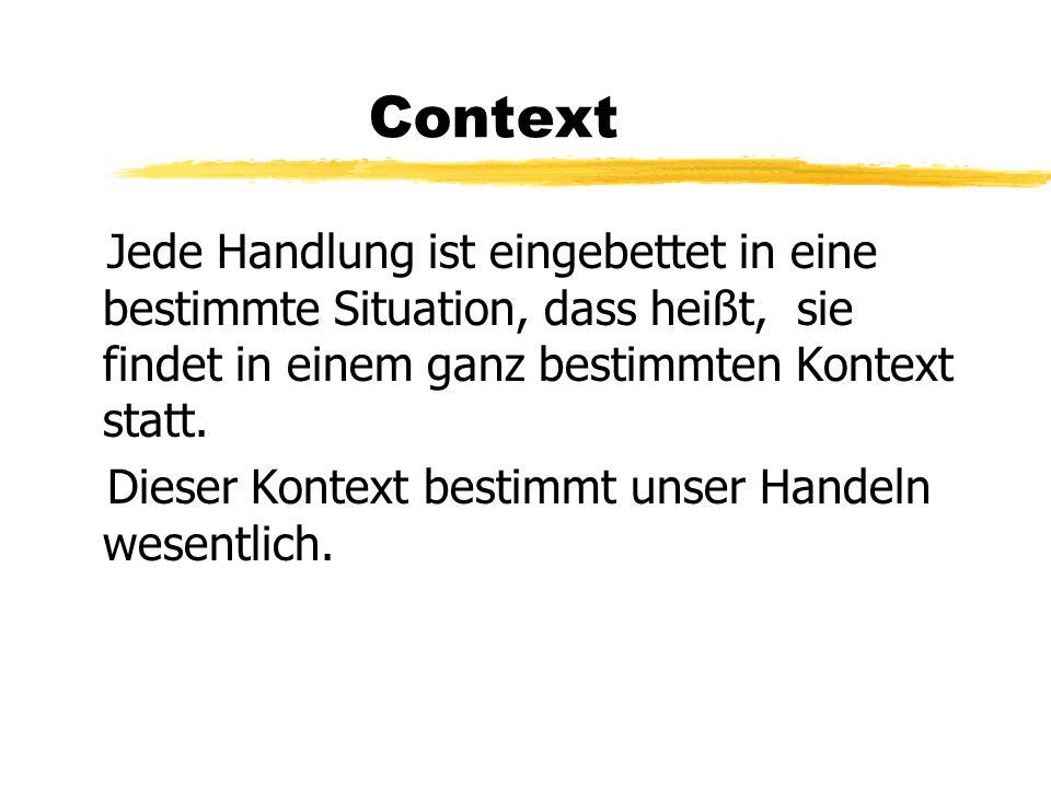 Context Jede Handlung ist eingebettet in eine bestimmte Situation, dass heißt, sie findet in einem ganz bestimmten Kontext statt.
