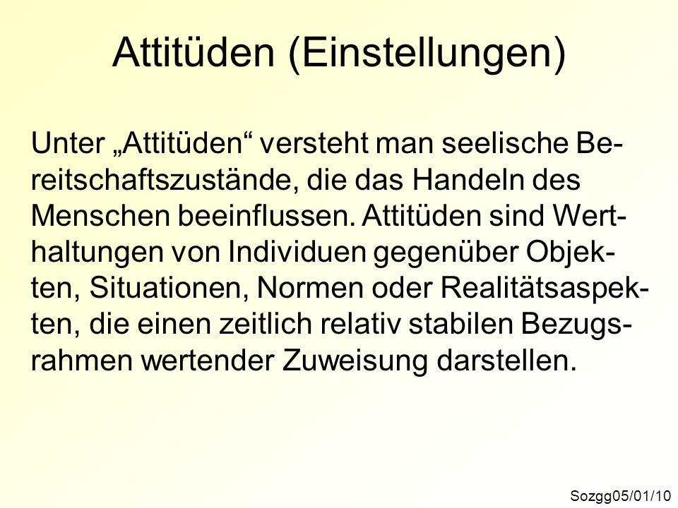 Attitüden (Einstellungen) Sozgg05/01/10 Unter Attitüden versteht man seelische Be- reitschaftszustände, die das Handeln des Menschen beeinflussen. Att