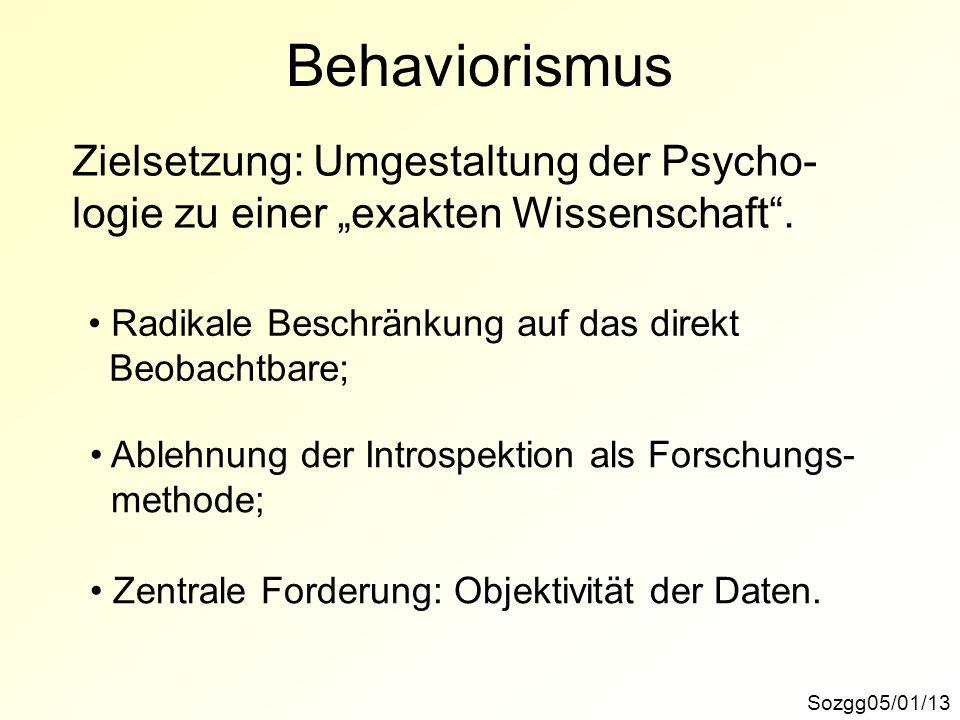 Behaviorismus Sozgg05/01/13 Zielsetzung: Umgestaltung der Psycho- logie zu einer exakten Wissenschaft. Radikale Beschränkung auf das direkt Beobachtba