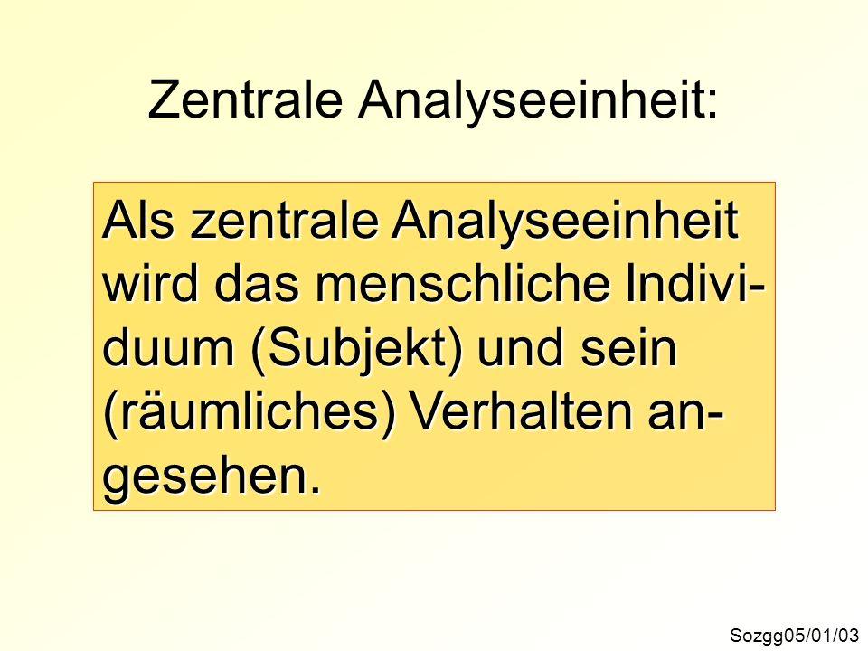 Zentrale Analyseeinheit: Sozgg05/01/03 Als zentrale Analyseeinheit wird das menschliche Indivi- duum (Subjekt) und sein (räumliches) Verhalten an- ges