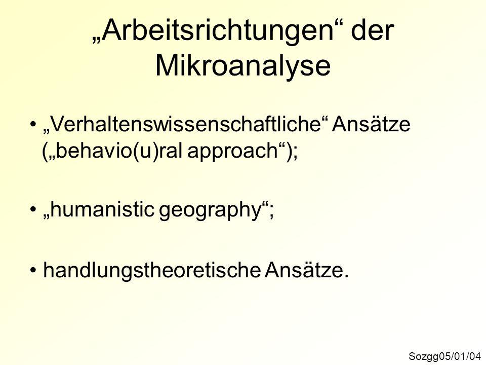 Arbeitsrichtungen der Mikroanalyse Sozgg05/01/04 Verhaltenswissenschaftliche Ansätze (behavio(u)ral approach); humanistic geography; handlungstheoreti