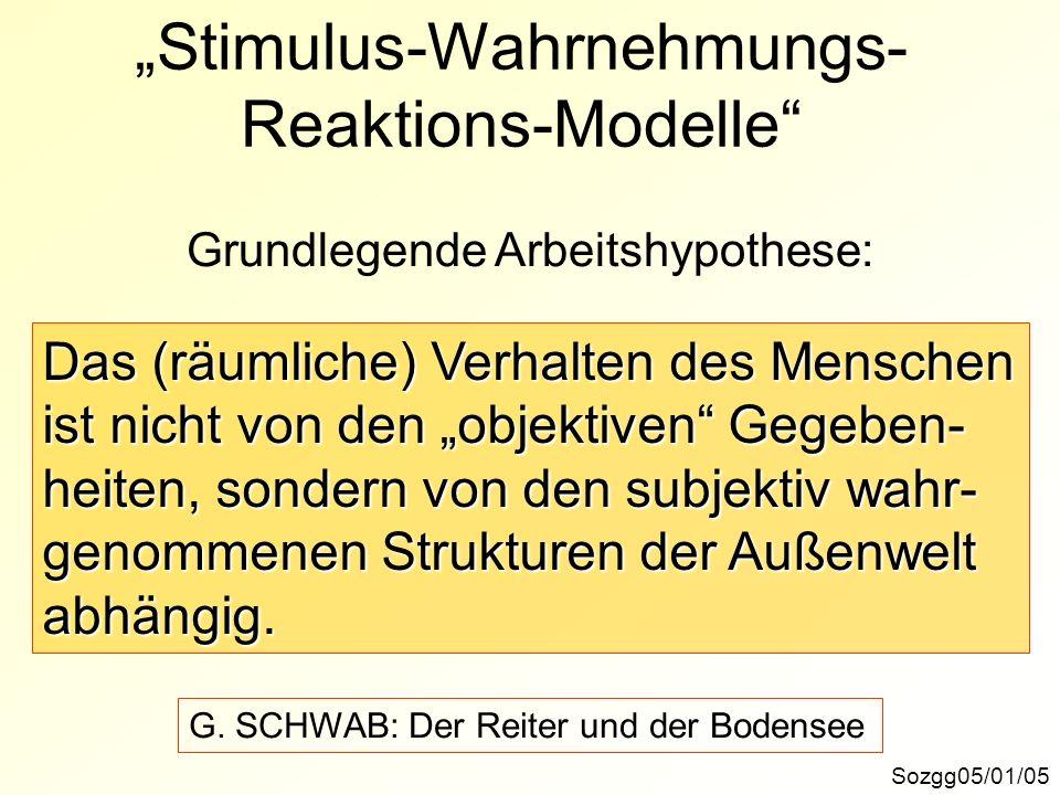 Stimulus-Wahrnehmungs- Reaktions-Modelle Sozgg05/01/05 Grundlegende Arbeitshypothese: Das (räumliche) Verhalten des Menschen ist nicht von den objekti