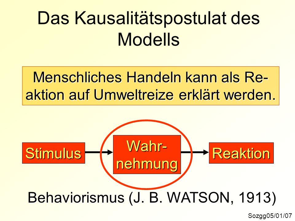 Das Kausalitätspostulat des Modells Sozgg05/01/07 Menschliches Handeln kann als Re- aktion auf Umweltreize erklärt werden. ReaktionStimulus Wahr-nehmu